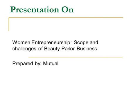 Presentation On Women Entrepreneurship: Scope and challenges of Beauty Parlor Business Prepared by: Mutual.
