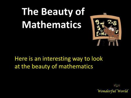 Here is an interesting way to look at the beauty of mathematics The Beauty of Mathematics Wonderful World.