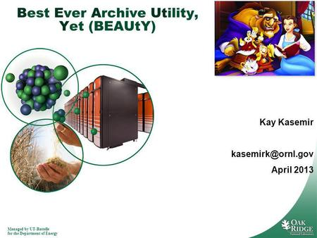 Managed by UT-Battelle for the Department of Energy Best Ever Archive Utility, Yet (BEAUtY) Kay Kasemir April 2013.
