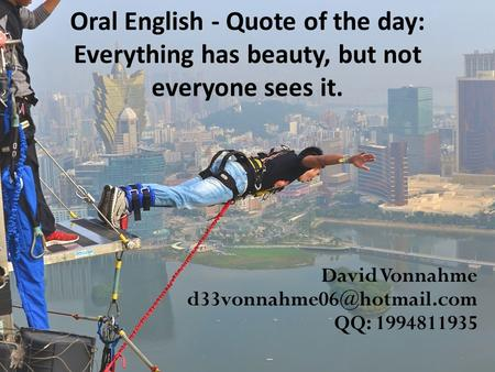 Oral English - Quote of the day: Everything has beauty, but not everyone sees it. David Vonnahme QQ: 1994811935.