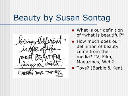 Beauty by Susan Sontag What is our definition of what is beautiful? How much does our definition of beauty come from the media? TV, Film, Magazines, Web?