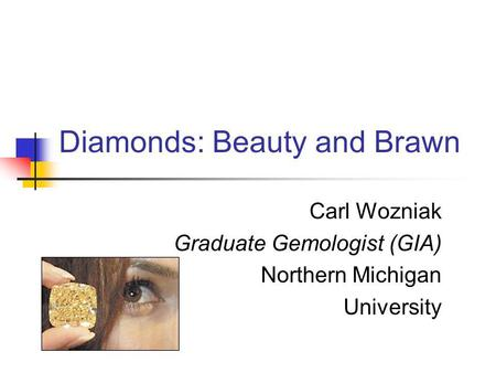 Diamonds: Beauty and Brawn Carl Wozniak Graduate Gemologist (GIA) Northern Michigan University.