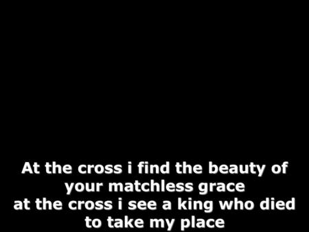 At the cross i find the beauty of your matchless grace at the cross i see a king who died to take my place.