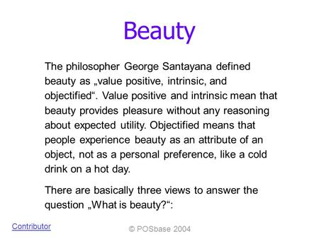 © POSbase 2004 Beauty Contributor The philosopher George Santayana defined beauty as value positive, intrinsic, and objectified. Value positive and intrinsic.