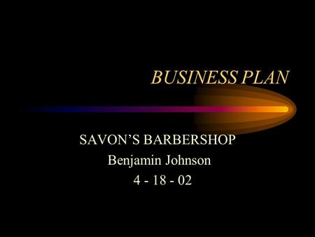 BUSINESS PLAN SAVONS BARBERSHOP Benjamin Johnson 4 - 18 - 02.