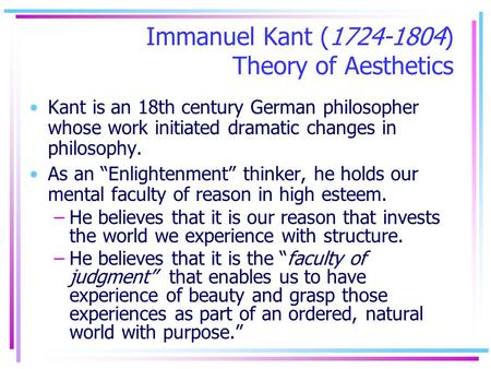 Immanuel Kant (1724-1804) Theory of Aesthetics Kant is an 18th century German philosopher whose work initiated dramatic changes in philosophy. As an Enlightenment.