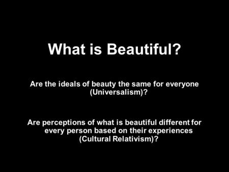 What is Beautiful? Are the ideals of beauty the same for everyone (Universalism)? Are perceptions of what is beautiful different for every person based.