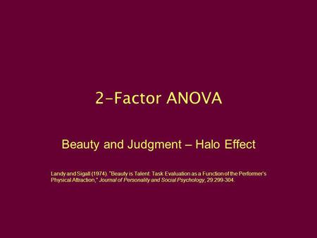 2-Factor ANOVA Beauty and Judgment – Halo Effect Landy and Sigall (1974). Beauty is Talent: Task Evaluation as a Function of the Performers Physical Attraction,