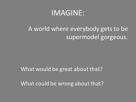 IMAGINE: A world where everybody gets to be supermodel gorgeous. What would be great about that? What could be wrong about that?