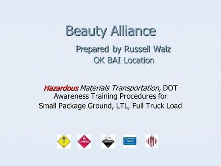 Beauty Alliance Prepared by Russell Walz OK BAI Location Hazardous Materials Transportation, DOT Awareness Training Procedures for Small Package Ground,
