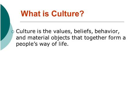 What is Culture? Culture is the values, beliefs, behavior, and material objects that together form a peoples way of life.
