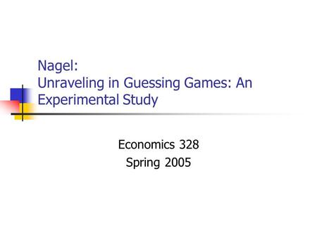 Nagel: Unraveling in Guessing Games: An Experimental Study Economics 328 Spring 2005.