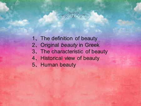 1 The definition of beauty 2 Original beauty in Greek 3 The characteristic of beauty 4 Historical view of beauty 5 Human beauty.