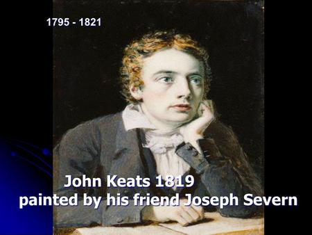 John Keats 1819 John Keats 1819 painted by his friend Joseph Severn painted by his friend Joseph Severn 1795 - 1821.