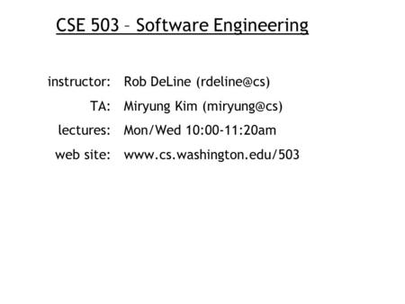 CSE 503 – Software Engineering instructor:Rob DeLine TA: Miryung Kim lectures:Mon/Wed 10:00-11:20am web site:www.cs.washington.edu/503.