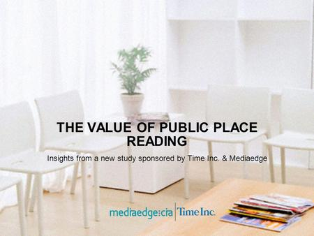 THE VALUE OF PUBLIC PLACE READING Insights from a new study sponsored by Time Inc. & Mediaedge.