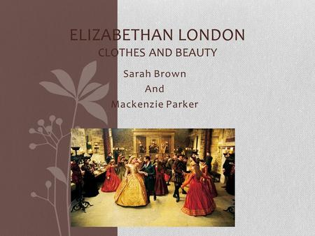 Sarah Brown And Mackenzie Parker ELIZABETHAN LONDON CLOTHES AND BEAUTY.