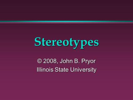 Stereotypes © 2008, John B. Pryor Illinois State University.