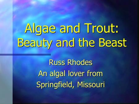 Algae and Trout: Beauty and the Beast Russ Rhodes An algal lover from Springfield, Missouri.