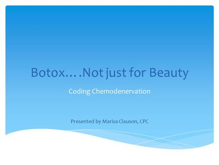 Botox….Not just for Beauty Coding Chemodenervation Presented by Marisa Clauson, CPC.
