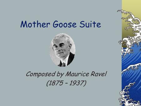 Mother Goose Suite Composed by Maurice Ravel (1875 – 1937)