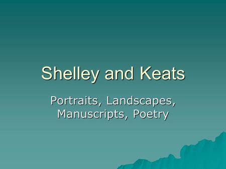 Shelley and Keats Portraits, Landscapes, Manuscripts, Poetry.