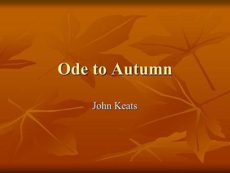 Ode to Autumn John Keats. What is Romantisism? Use creative imagination Focus on nature Importance of myth and symbolism Focus on feelings and intuition.
