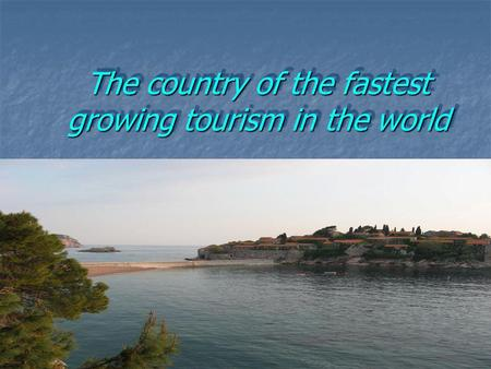 The country of the fastest growing tourism in the world.