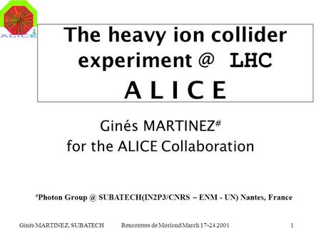 Ginés MARTINEZ, SUBATECHRencontres de Moriond March 17-24 20011 The heavy ion collider LHC A L I C E Ginés MARTINEZ # for the ALICE Collaboration.