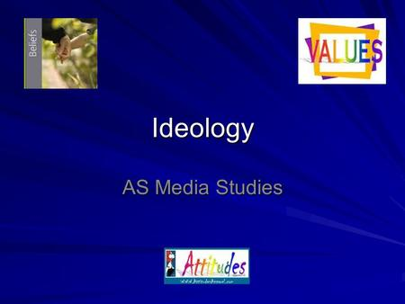 Ideology AS Media Studies. **Key term** IDEOLOGY – attitudes, beliefs and values. A set of beliefs that people use to make sense of their experiences.