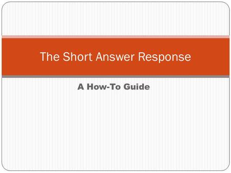 A How-To Guide The Short Answer Response. Two Main Requirements All short answer responses require: A THESIS – A direct answer to the prompt. Answer with.