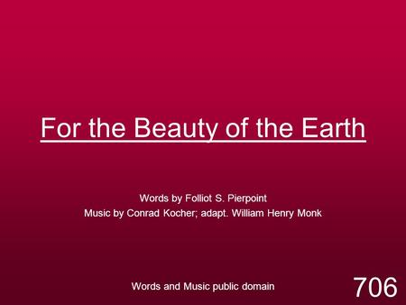 For the Beauty of the Earth Words by Folliot S. Pierpoint Music by Conrad Kocher; adapt. William Henry Monk Words and Music public domain 706.