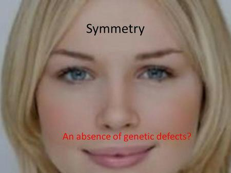 Symmetry An absence of genetic defects?. Why is symmetry appealing? Recent studies have found that humans and other animals are highly sensitive to symmetry.