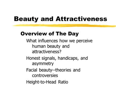 Beauty and Attractiveness Overview of The Day What influences how we perceive human beauty and attractiveness? Honest signals, handicaps, and asymmetry.