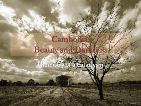 Cambodia: Beauty and Darkness Chemistry of a Cataclysm.