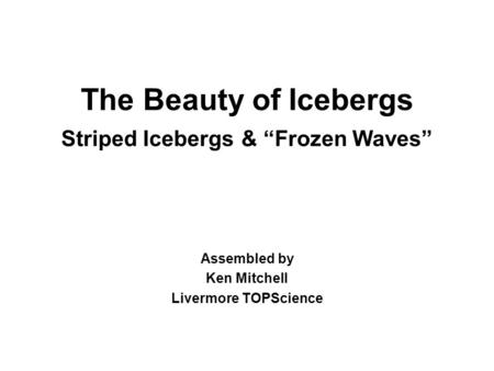 The Beauty of Icebergs Striped Icebergs & Frozen Waves Assembled by Ken Mitchell Livermore TOPScience.