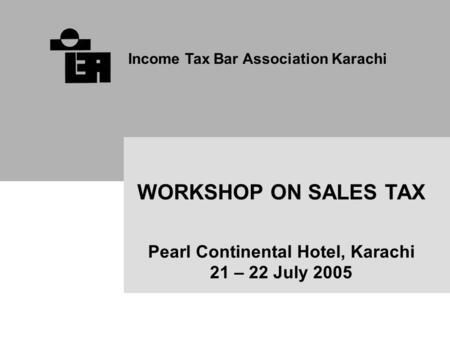 Income Tax Bar Association Karachi WORKSHOP ON SALES TAX Pearl Continental Hotel, Karachi 21 – 22 July 2005.