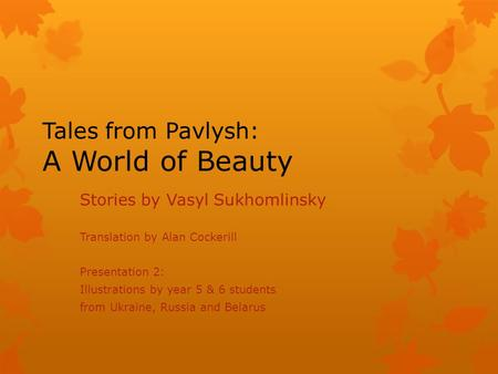 Tales from Pavlysh: A World of Beauty Stories by Vasyl Sukhomlinsky Translation by Alan Cockerill Presentation 2: Illustrations by year 5 & 6 students.