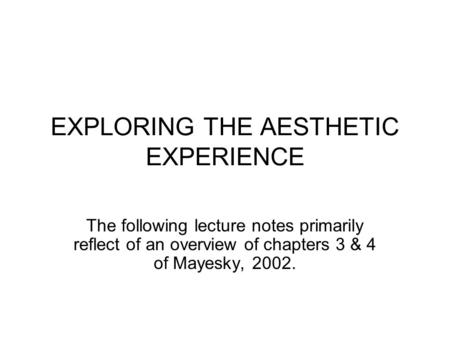 EXPLORING THE AESTHETIC EXPERIENCE The following lecture notes primarily reflect of an overview of chapters 3 & 4 of Mayesky, 2002.