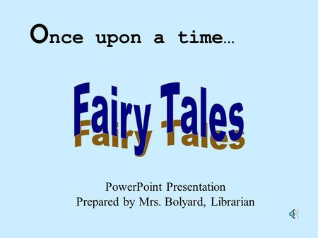 PowerPoint Presentation Prepared by Mrs. Bolyard, Librarian O nce upon a time…