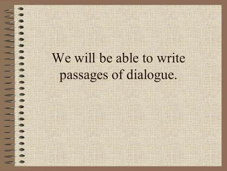 We will be able to write passages of dialogue.. We are going to use reading to help us write our own dialogue passages. Why is dialogue important? It.