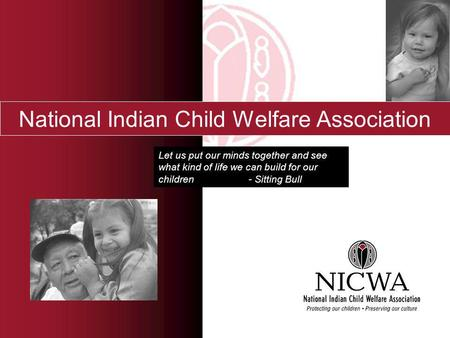 National Indian Child Welfare Association Let us put our minds together and see what kind of life we can build for our children - Sitting Bull.