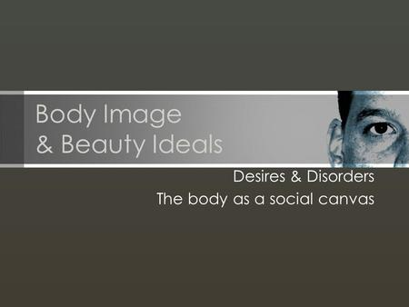 Body Image & Beauty Ideals Desires & Disorders The body as a social canvas.