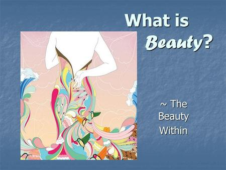 What is Beauty ? ~ The Beauty Within. Beauty - the quality attributed to whatever pleases or satisfies the senses or mind. That which is striking and.