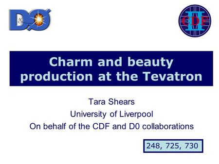Charm and beauty production at the Tevatron Tara Shears University of Liverpool On behalf of the CDF and D0 collaborations 248, 725, 730.