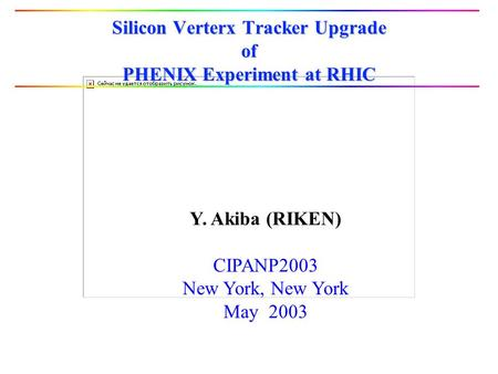 Silicon Verterx Tracker Upgrade of PHENIX Experiment at RHIC Y. Akiba (RIKEN) CIPANP2003 New York, New York May 2003.