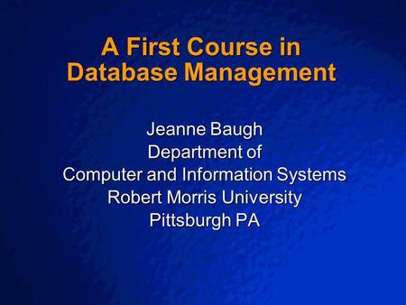 © 2003 By Default! A Free sample background from www.powerpointbackgrounds.com Slide 1 A First Course in Database Management Jeanne Baugh Department of.