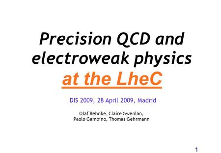 Precision QCD and electroweak physics at the LheC Olaf Behnke, Claire Gwenlan, Paolo Gambino, Thomas Gehrmann 1 DIS 2009, 28 April 2009, Madrid.