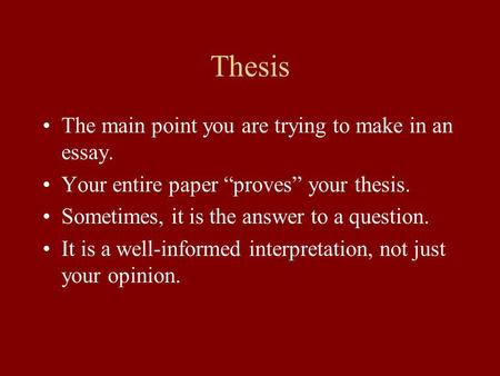 Thesis The main point you are trying to make in an essay. Your entire paper proves your thesis. Sometimes, it is the answer to a question. It is a well-informed.