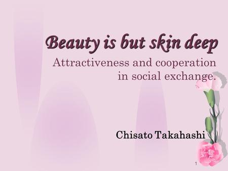 1 Beauty is but skin deep Beauty is but skin deep Attractiveness and cooperation in social exchange. Chisato Takahashi.